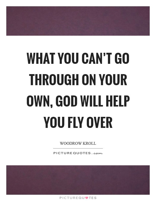 What you can't go through on your own, God will help you fly over Picture Quote #1