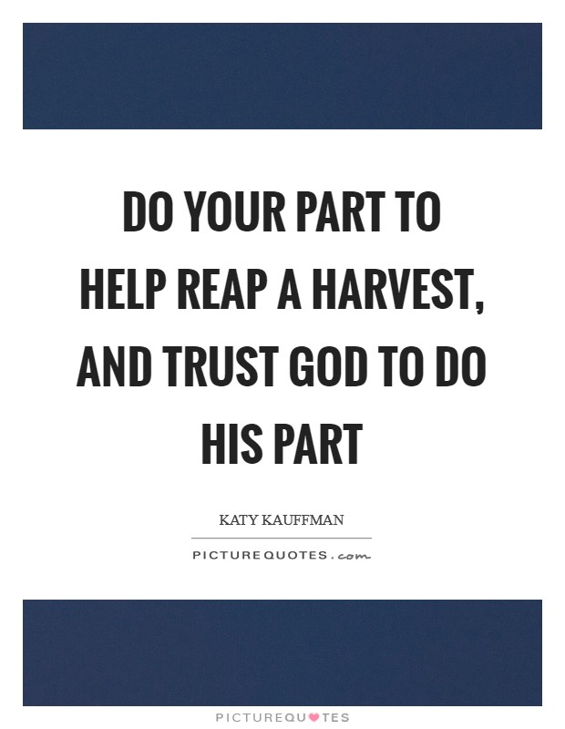 Do your part to help reap a harvest, and trust God to do His part Picture Quote #1