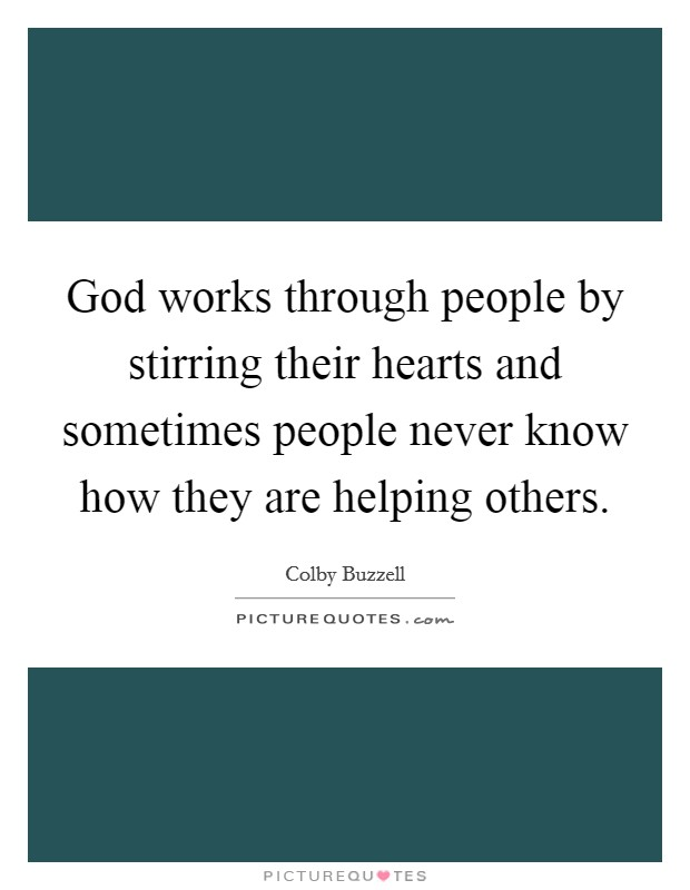God works through people by stirring their hearts and sometimes people never know how they are helping others Picture Quote #1