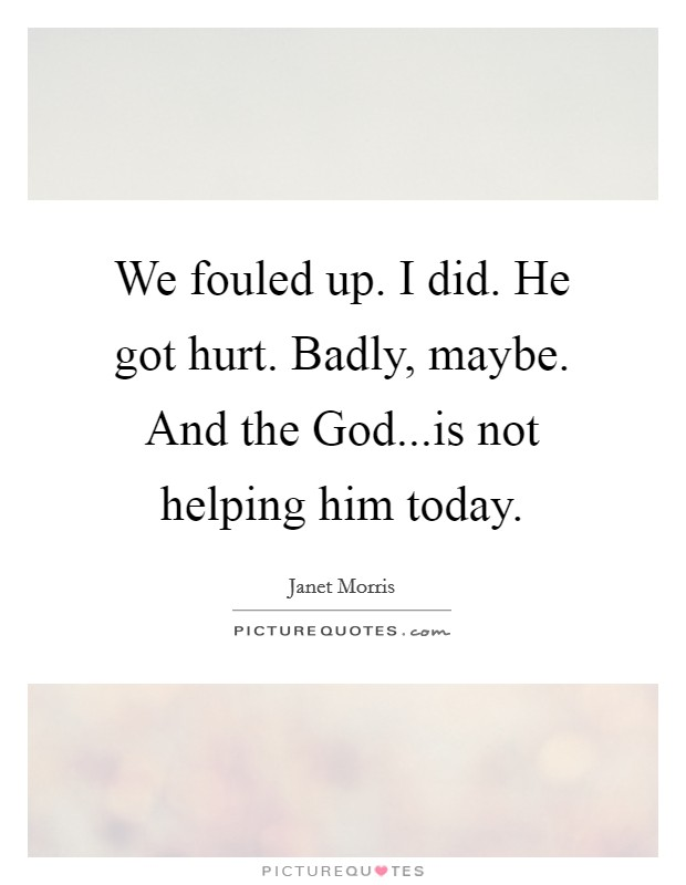 We fouled up. I did. He got hurt. Badly, maybe. And the God...is not helping him today Picture Quote #1