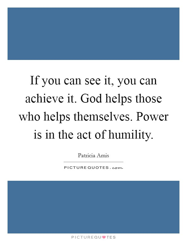 If you can see it, you can achieve it. God helps those who helps themselves. Power is in the act of humility Picture Quote #1