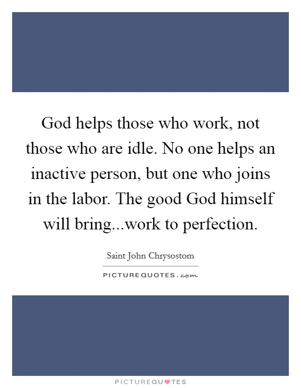 God helps those who work, not those who are idle. No one helps an inactive person, but one who joins in the labor. The good God himself will bring...work to perfection Picture Quote #1