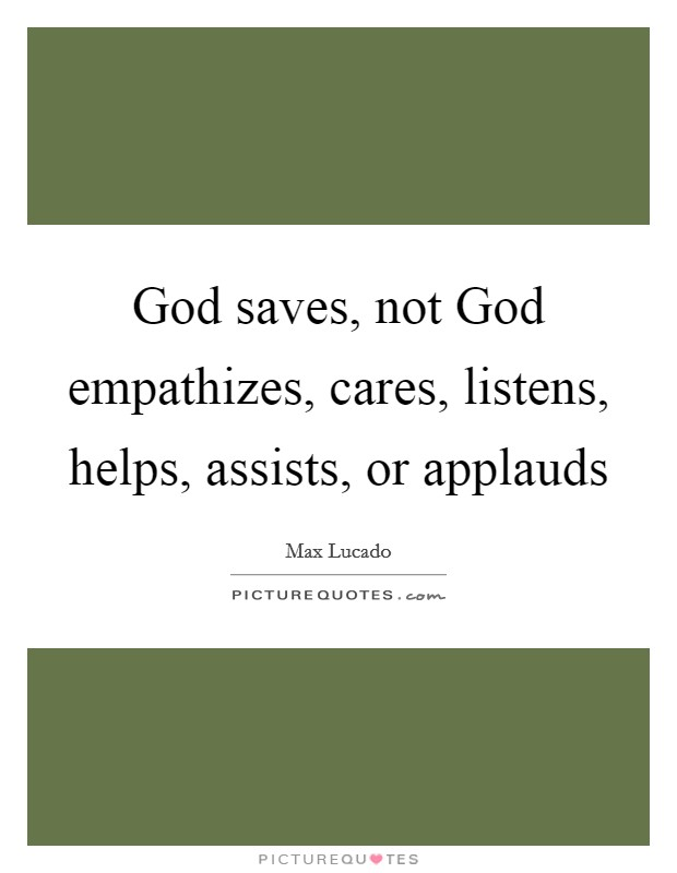 God saves, not God empathizes, cares, listens, helps, assists, or applauds Picture Quote #1
