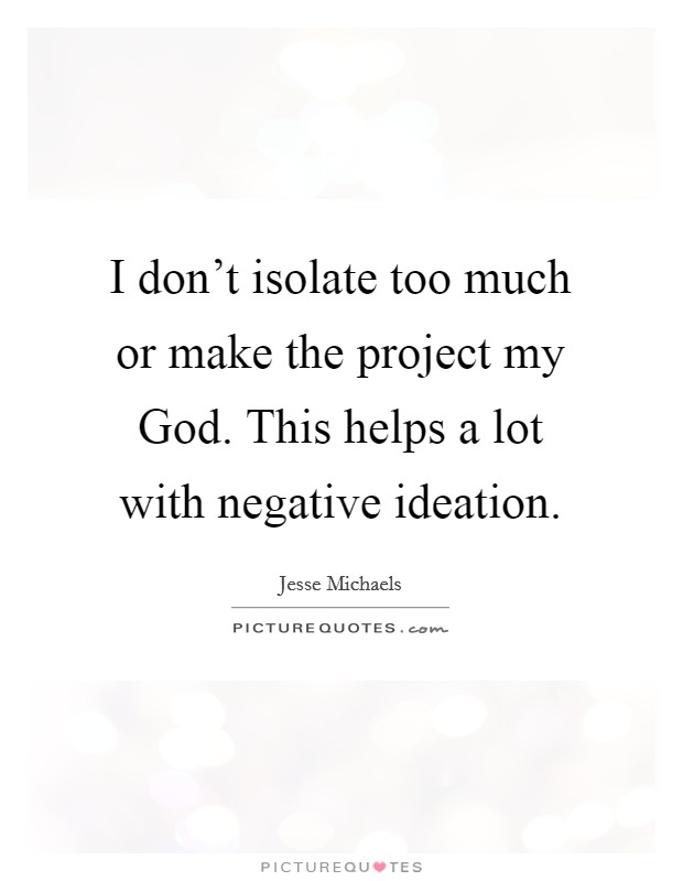 I don't isolate too much or make the project my God. This helps a lot with negative ideation Picture Quote #1