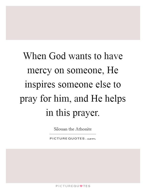 When God wants to have mercy on someone, He inspires someone else to pray for him, and He helps in this prayer. Picture Quote #1