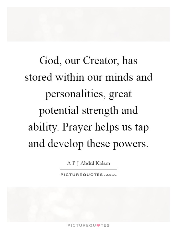 God, our Creator, has stored within our minds and personalities, great potential strength and ability. Prayer helps us tap and develop these powers Picture Quote #1
