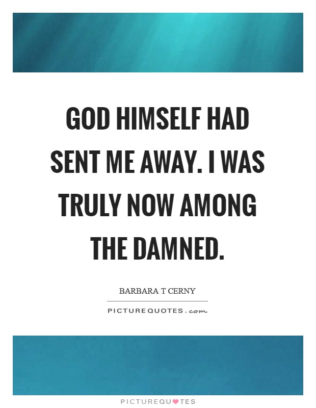 God himself had sent me away. I was truly now among the damned Picture Quote #1