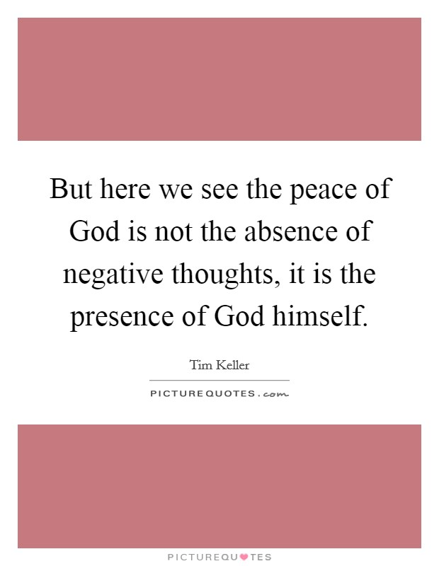 But here we see the peace of God is not the absence of negative thoughts, it is the presence of God himself Picture Quote #1