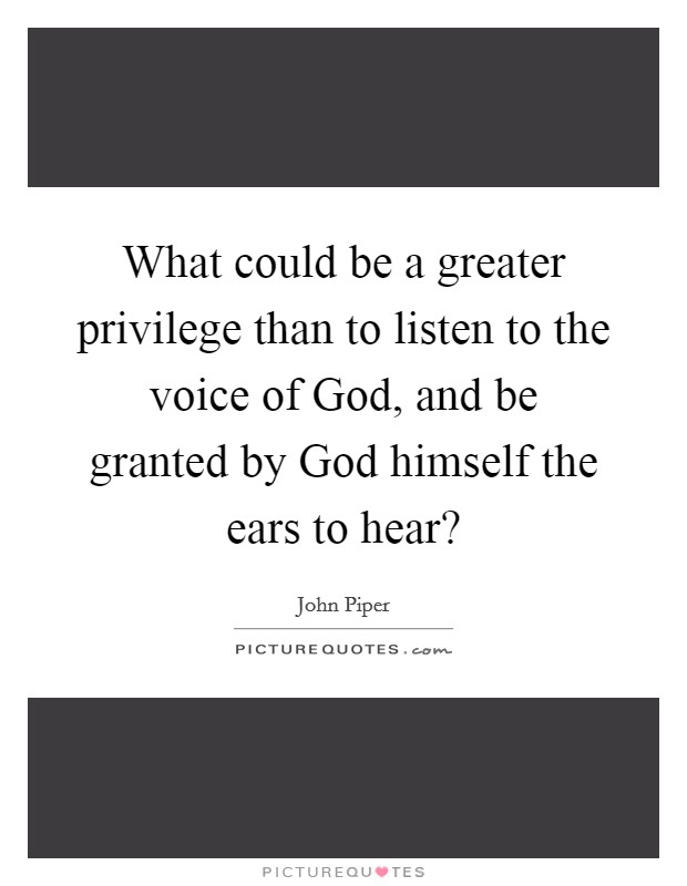 What could be a greater privilege than to listen to the voice of God, and be granted by God himself the ears to hear? Picture Quote #1