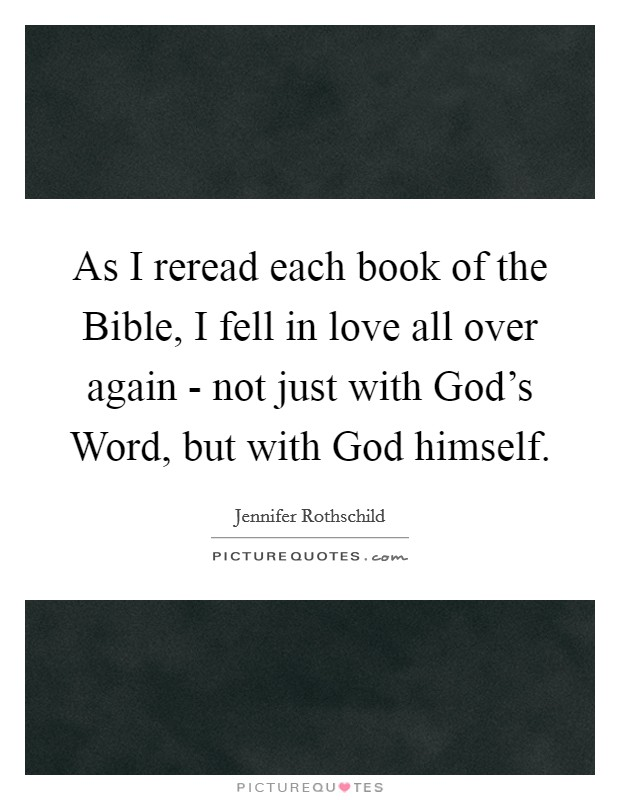 As I reread each book of the Bible, I fell in love all over again - not just with God's Word, but with God himself Picture Quote #1