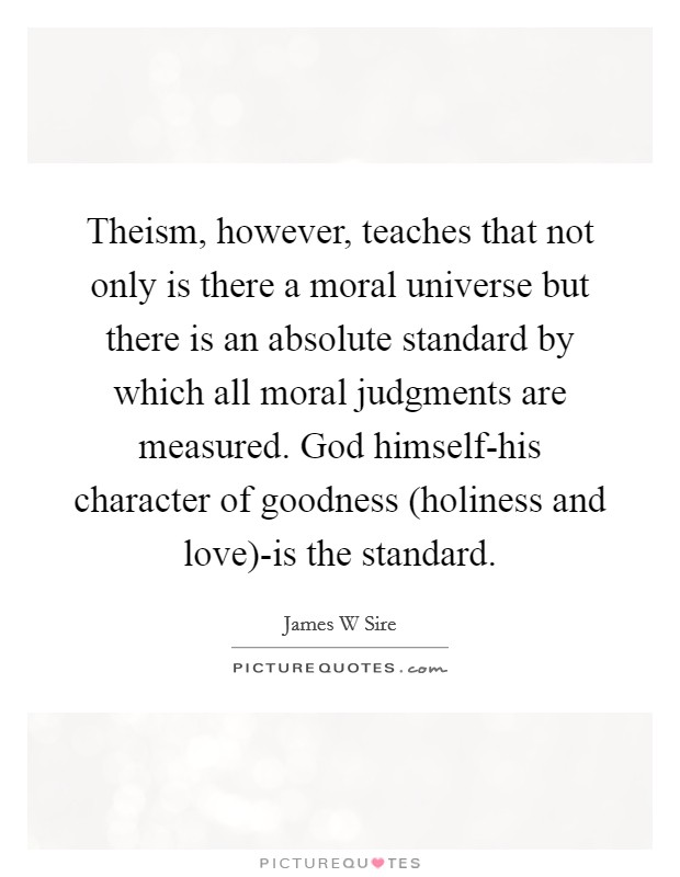 Theism, however, teaches that not only is there a moral universe but there is an absolute standard by which all moral judgments are measured. God himself-his character of goodness (holiness and love)-is the standard Picture Quote #1