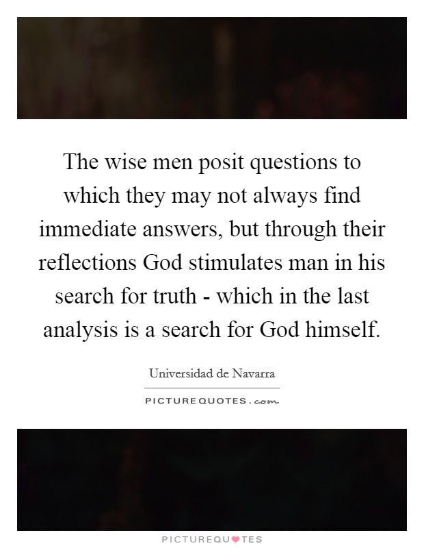 The wise men posit questions to which they may not always find immediate answers, but through their reflections God stimulates man in his search for truth - which in the last analysis is a search for God himself Picture Quote #1