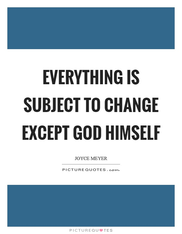 Everything is subject to change except God Himself Picture Quote #1