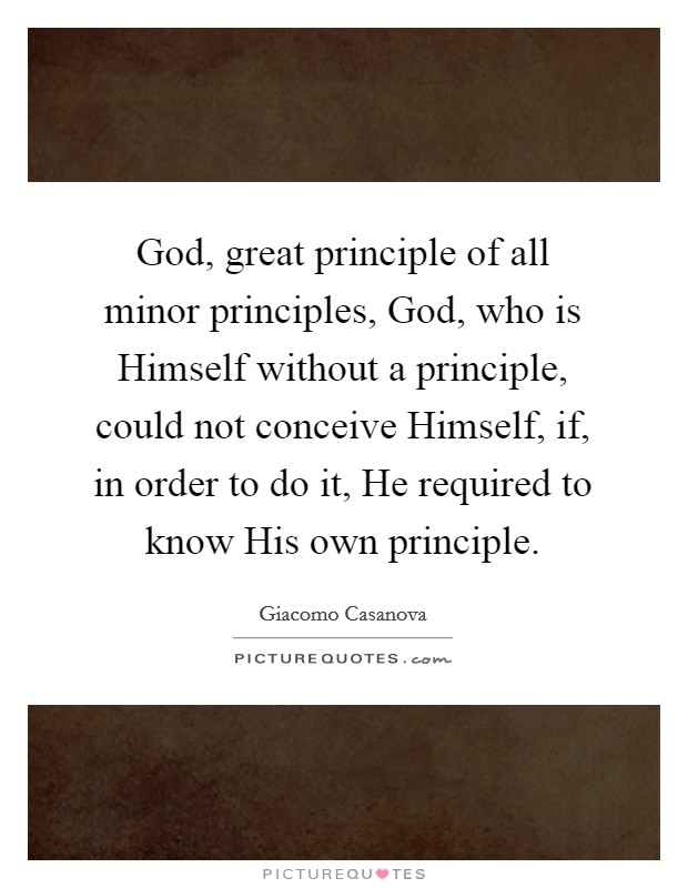 God, great principle of all minor principles, God, who is Himself without a principle, could not conceive Himself, if, in order to do it, He required to know His own principle Picture Quote #1