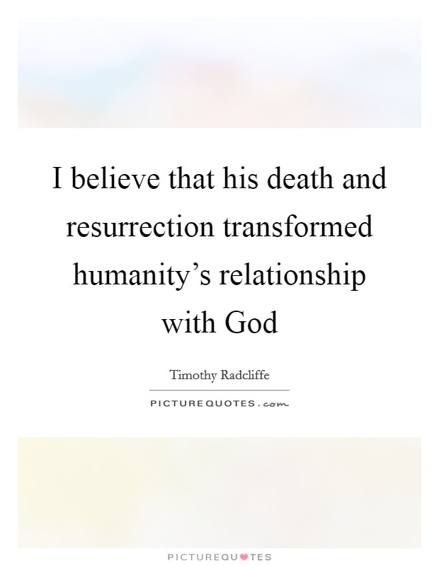 I believe that his death and resurrection transformed humanity's relationship with God Picture Quote #1