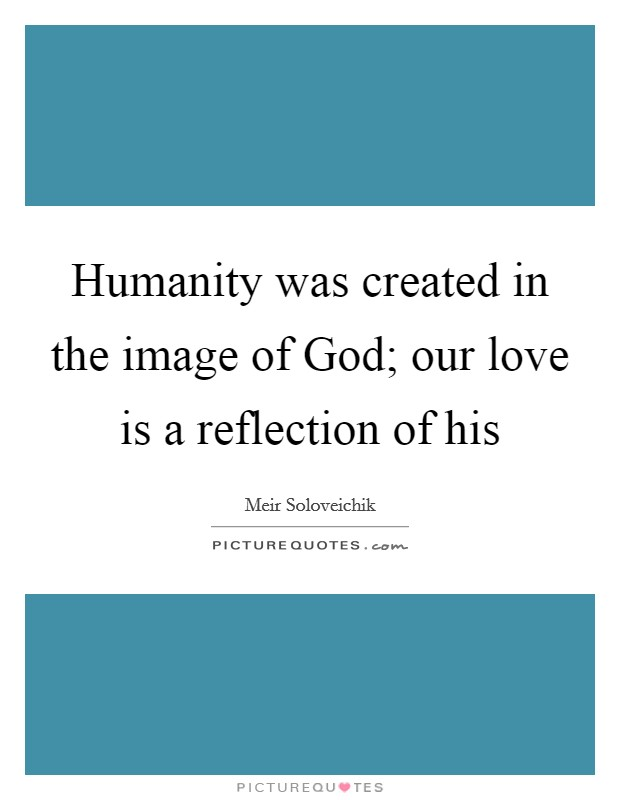 Humanity was created in the image of God; our love is a reflection of his Picture Quote #1