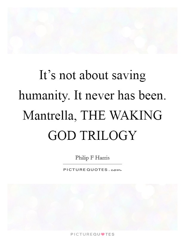 It's not about saving humanity. It never has been. Mantrella, THE WAKING GOD TRILOGY Picture Quote #1