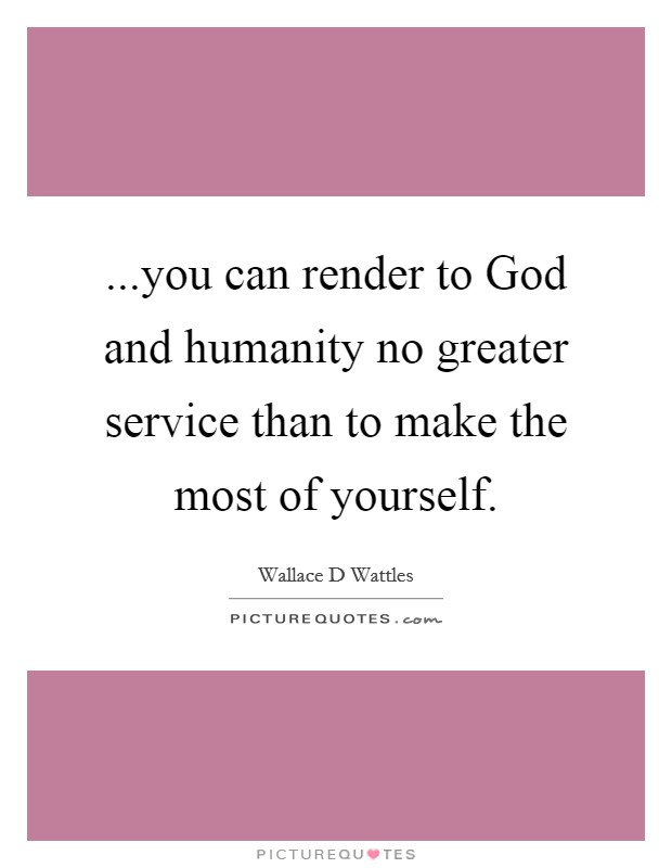 ...you can render to God and humanity no greater service than to make the most of yourself Picture Quote #1