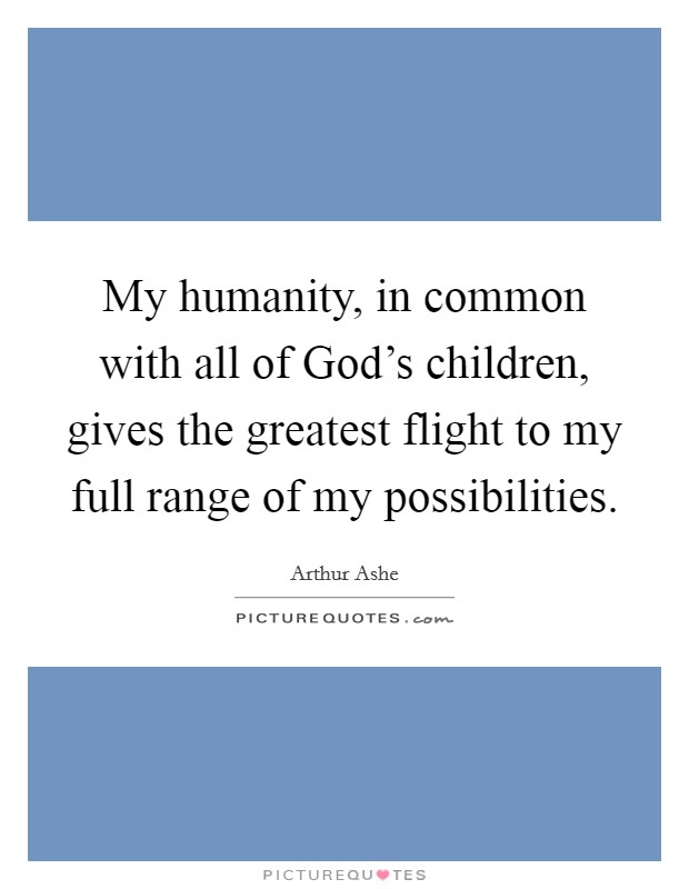 My humanity, in common with all of God's children, gives the greatest flight to my full range of my possibilities Picture Quote #1