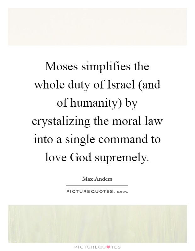 Moses simplifies the whole duty of Israel (and of humanity) by crystalizing the moral law into a single command to love God supremely Picture Quote #1