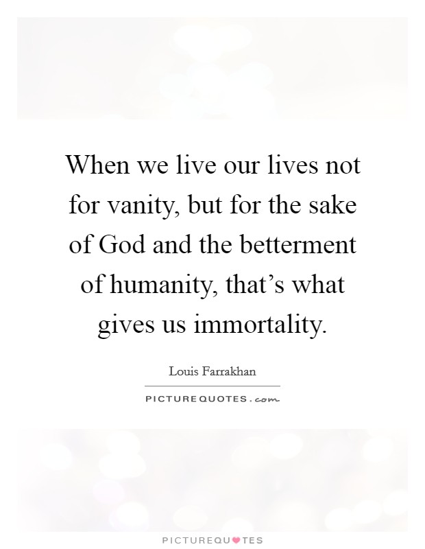 When we live our lives not for vanity, but for the sake of God and the betterment of humanity, that's what gives us immortality Picture Quote #1