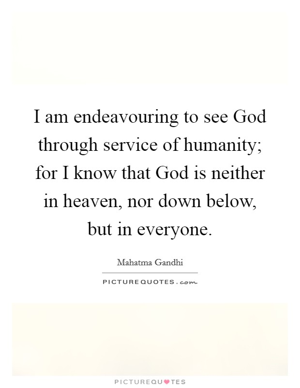 I am endeavouring to see God through service of humanity; for I know that God is neither in heaven, nor down below, but in everyone Picture Quote #1