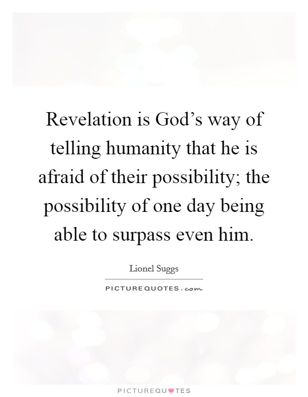 Revelation is God's way of telling humanity that he is afraid of their possibility; the possibility of one day being able to surpass even him Picture Quote #1