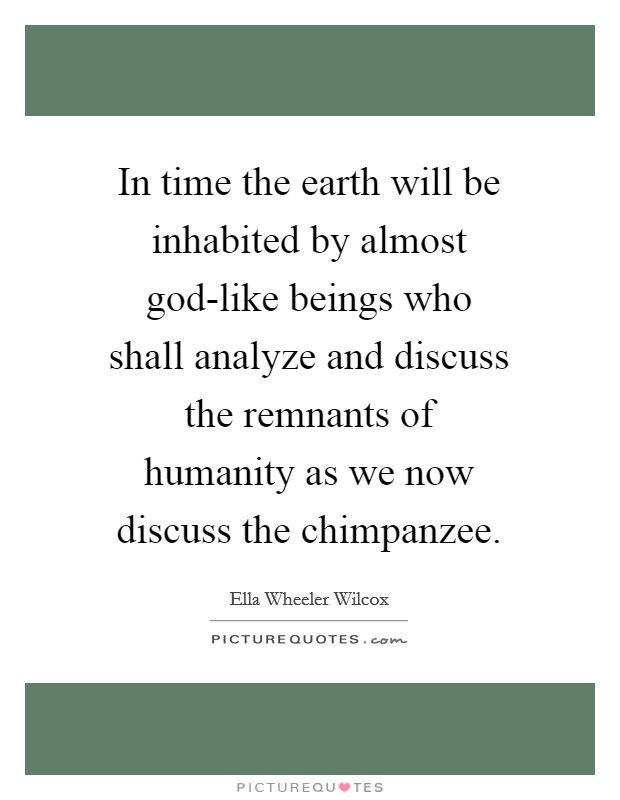 In time the earth will be inhabited by almost god-like beings who shall analyze and discuss the remnants of humanity as we now discuss the chimpanzee Picture Quote #1