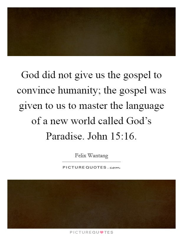 God did not give us the gospel to convince humanity; the gospel was given to us to master the language of a new world called God's Paradise. John 15:16 Picture Quote #1