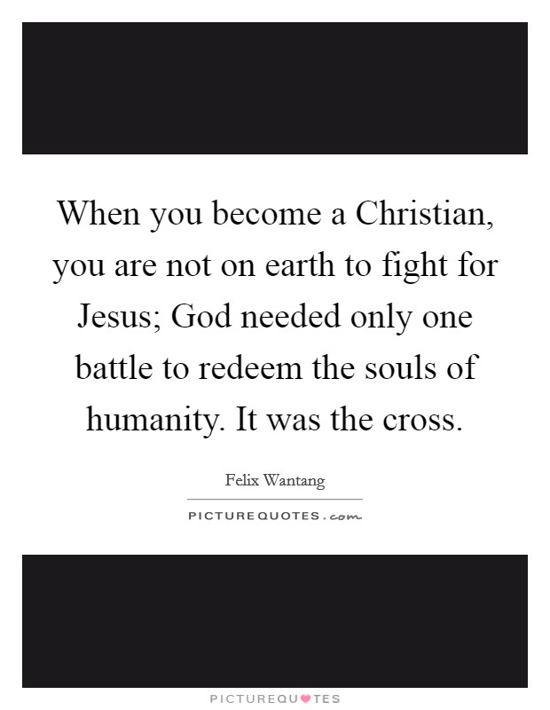 When you become a Christian, you are not on earth to fight for Jesus; God needed only one battle to redeem the souls of humanity. It was the cross Picture Quote #1