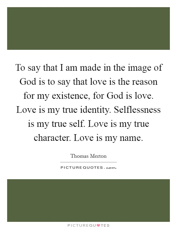 To say that I am made in the image of God is to say that love is the reason for my existence, for God is love. Love is my true identity. Selflessness is my true self. Love is my true character. Love is my name Picture Quote #1