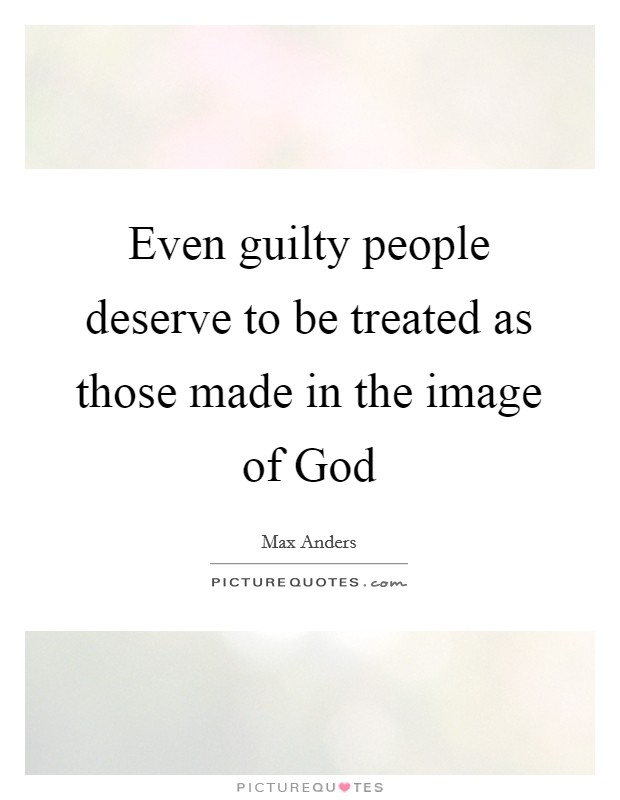 Even guilty people deserve to be treated as those made in the image of God Picture Quote #1