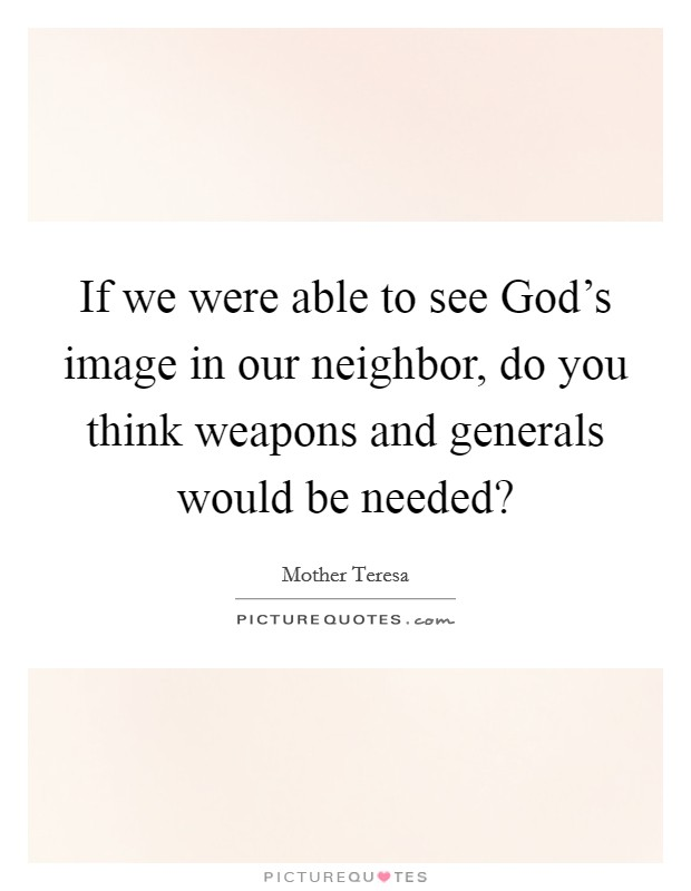 If we were able to see God's image in our neighbor, do you think weapons and generals would be needed? Picture Quote #1