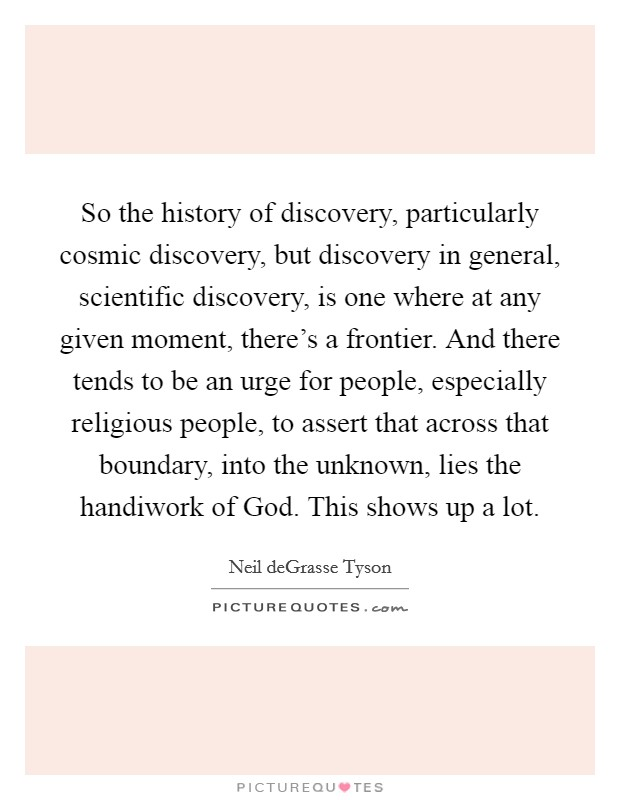 So the history of discovery, particularly cosmic discovery, but discovery in general, scientific discovery, is one where at any given moment, there's a frontier. And there tends to be an urge for people, especially religious people, to assert that across that boundary, into the unknown, lies the handiwork of God. This shows up a lot Picture Quote #1