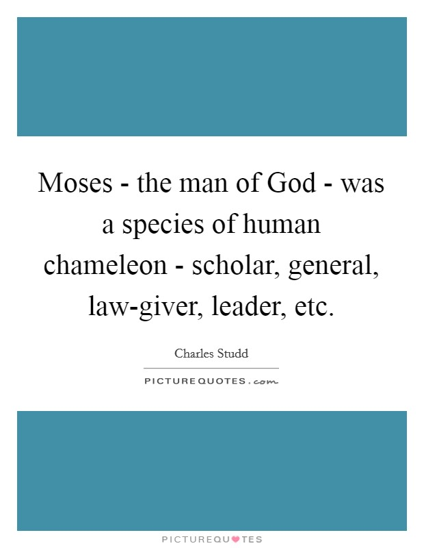 Moses - the man of God - was a species of human chameleon - scholar, general, law-giver, leader, etc Picture Quote #1