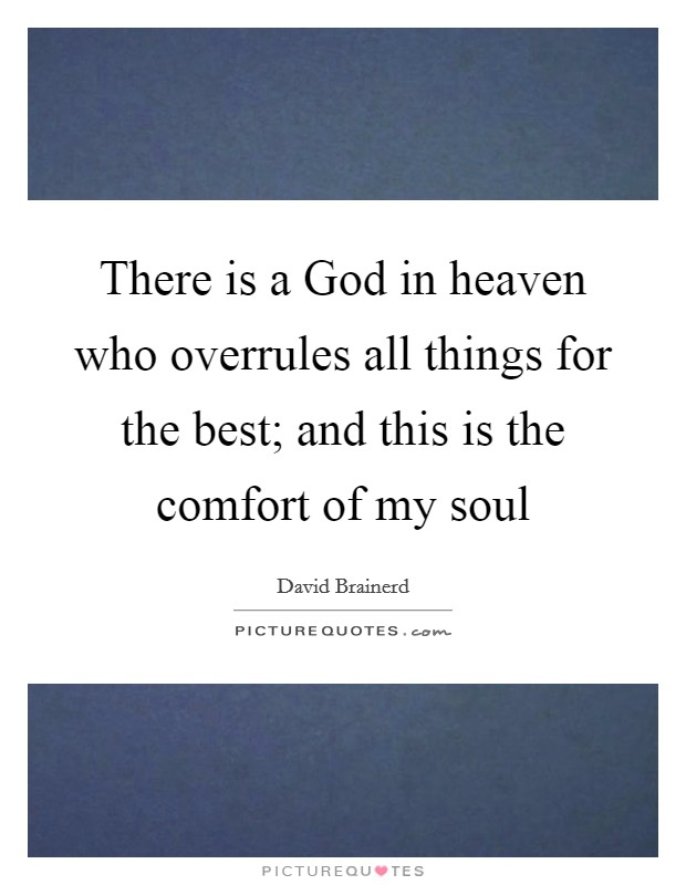 There is a God in heaven who overrules all things for the best; and this is the comfort of my soul Picture Quote #1