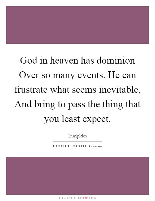 God in heaven has dominion Over so many events. He can frustrate what seems inevitable, And bring to pass the thing that you least expect Picture Quote #1
