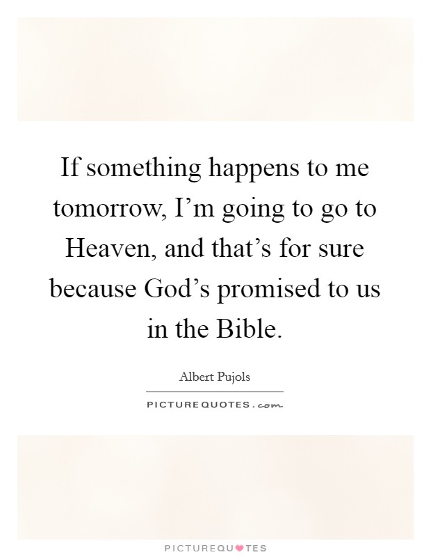 If something happens to me tomorrow, I'm going to go to Heaven, and that's for sure because God's promised to us in the Bible Picture Quote #1