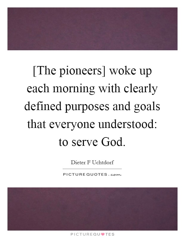 [The pioneers] woke up each morning with clearly defined purposes and goals that everyone understood: to serve God Picture Quote #1