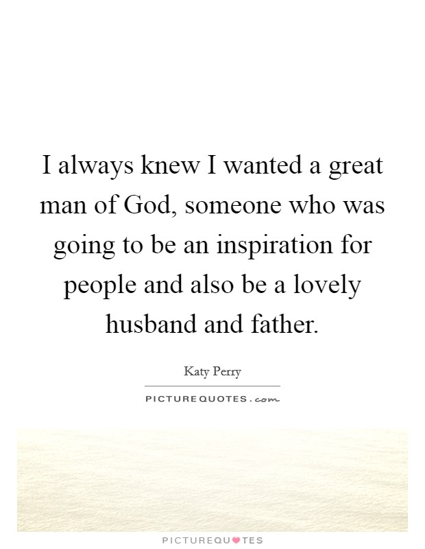 I always knew I wanted a great man of God, someone who was going to be an inspiration for people and also be a lovely husband and father Picture Quote #1