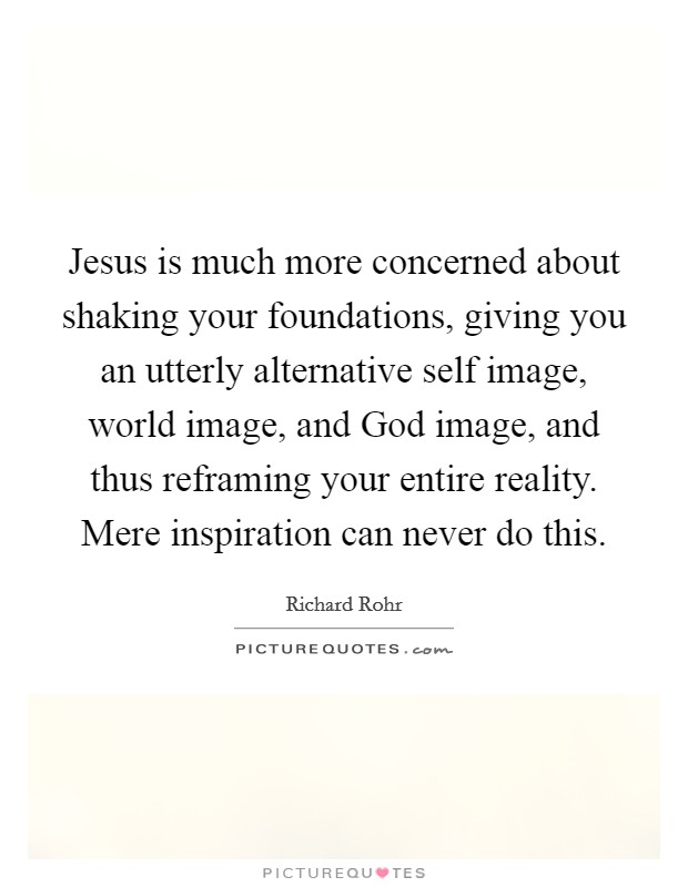 Jesus is much more concerned about shaking your foundations, giving you an utterly alternative self image, world image, and God image, and thus reframing your entire reality. Mere inspiration can never do this Picture Quote #1