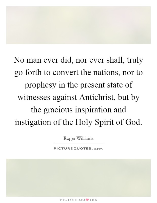 No man ever did, nor ever shall, truly go forth to convert the nations, nor to prophesy in the present state of witnesses against Antichrist, but by the gracious inspiration and instigation of the Holy Spirit of God Picture Quote #1