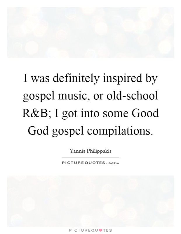 I was definitely inspired by gospel music, or old-school R Picture Quote #1