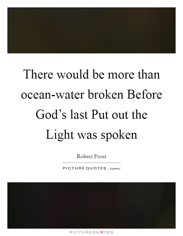 There would be more than ocean-water broken Before God's last Put out the Light was spoken Picture Quote #1