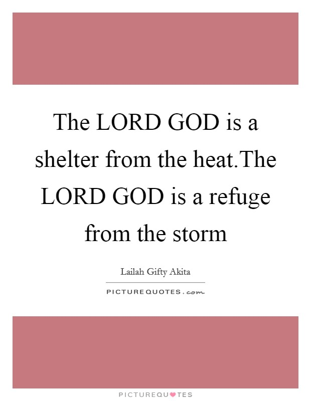 The LORD GOD is a shelter from the heat.The LORD GOD is a refuge from the storm Picture Quote #1