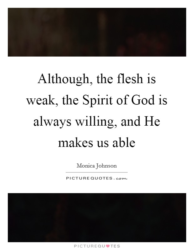 Although, the flesh is weak, the Spirit of God is always willing, and He makes us able Picture Quote #1
