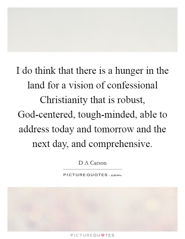 I do think that there is a hunger in the land for a vision of confessional Christianity that is robust, God-centered, tough-minded, able to address today and tomorrow and the next day, and comprehensive. Picture Quote #1