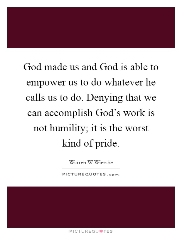 God made us and God is able to empower us to do whatever he calls us to do. Denying that we can accomplish God's work is not humility; it is the worst kind of pride Picture Quote #1