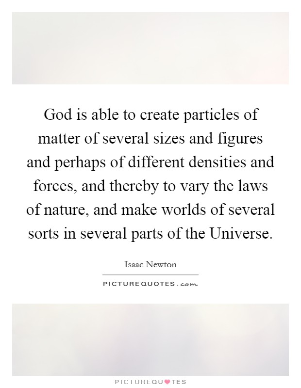 God is able to create particles of matter of several sizes and figures and perhaps of different densities and forces, and thereby to vary the laws of nature, and make worlds of several sorts in several parts of the Universe Picture Quote #1