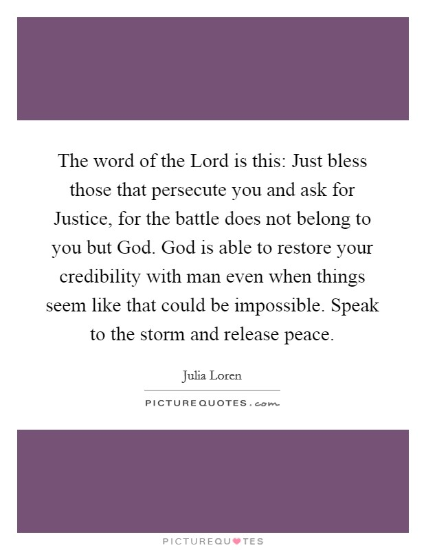 The word of the Lord is this: Just bless those that persecute you and ask for Justice, for the battle does not belong to you but God. God is able to restore your credibility with man even when things seem like that could be impossible. Speak to the storm and release peace Picture Quote #1